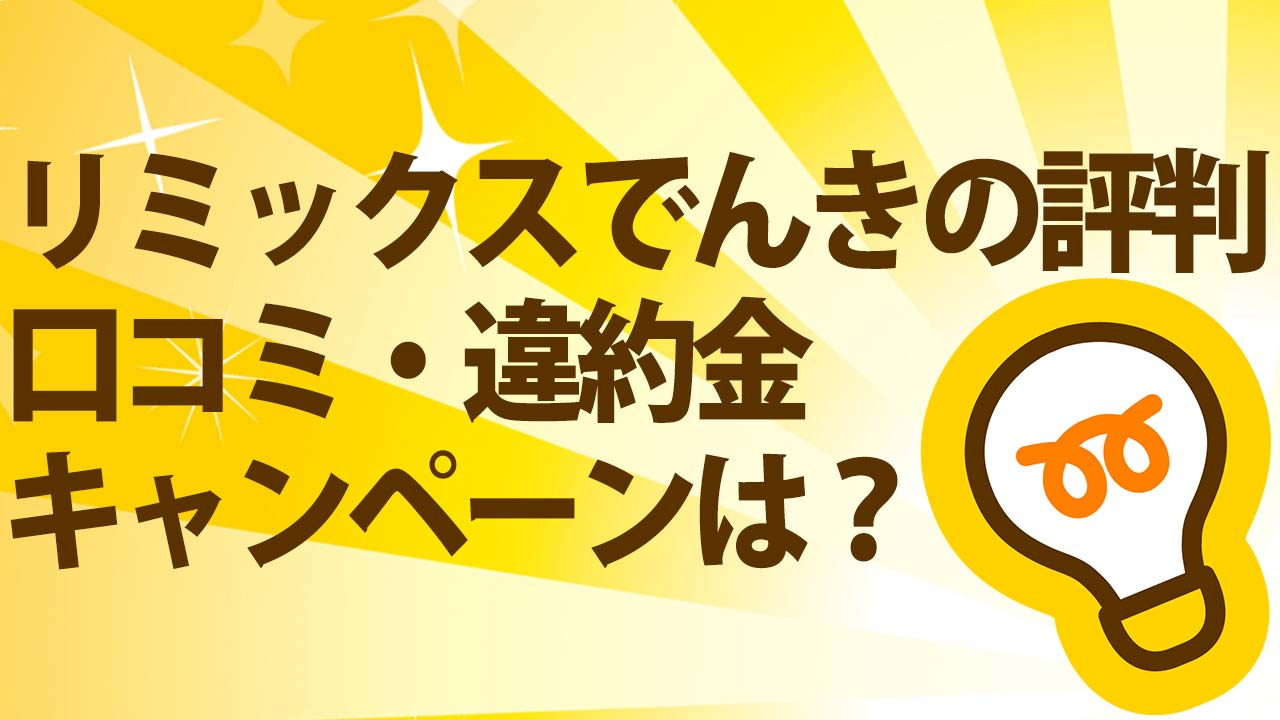 【口コミ】リミックスでんきの評判!キャンペーン・料金・解約金を完全解説!